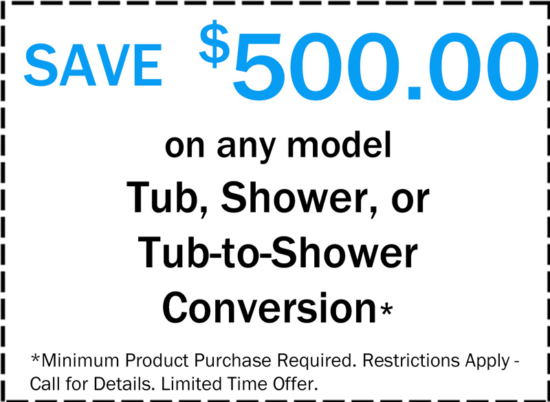 Save $500 on any model Tun, Shower, or Tub-to-Shower Conversion, Minimum Product Purchase Required. Restrictions Apply - Call for Details. Limited Time Offer.
