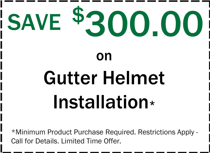 Save $300 on Gutter Helmet Installation, Minimum Product Purchase Required. Restrictions Apply - Call for Details. Limited Time Offer.